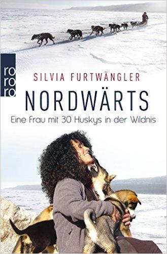Nordwärts: Eine Frau mit 3o Huskys in der Wildnis - Silvia Furtwängler